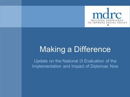 Making a Difference Update on the National i3 Evaluation of the Implementation and Impact of Diplomas Now.