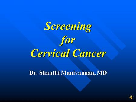 Screening for Cervical Cancer Dr. Shanthi Manivannan, MD.