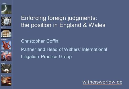 London Hong Kong Greenwich New York Geneva Milan New Haven Enforcing foreign judgments: the position in England & Wales Christopher Coffin, Partner and.