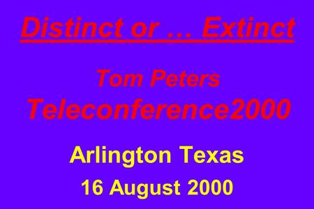 Distinct or … Extinct Tom Peters Teleconference2000 Arlington Texas 16 August 2000.