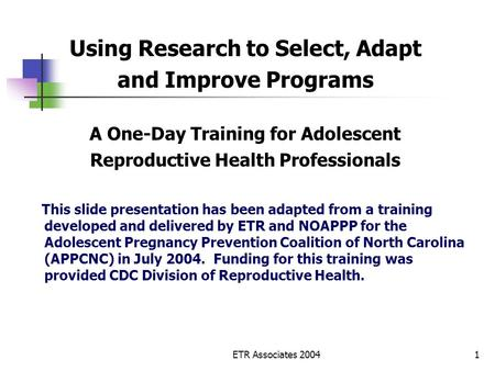 ETR Associates 20041 Using Research to Select, Adapt and Improve Programs A One-Day Training for Adolescent Reproductive Health Professionals This slide.