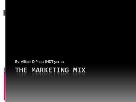 By: Allison DiPippa INDT 501-02 What is the Marketing Mix?  The Marketing Mix is the tactical or operational part of a marketing plan  Marketing decisions.