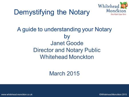 Www.whitehead-monckton.co.uk ©Whitehead Monckton 2015 1 A guide to understanding your Notary by Janet Goode Director and Notary Public Whitehead Monckton.