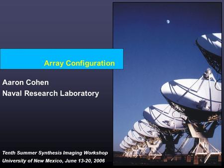 Tenth Summer Synthesis Imaging Workshop University of New Mexico, June 13-20, 2006 Array Configuration Aaron Cohen Naval Research Laboratory.