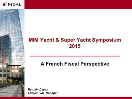 MIM Yacht & Super Yacht Symposium 2015 A French Fiscal Perspective June 11, 2015 - Confidential Romain Dayan Lawyer, VAT Manager.