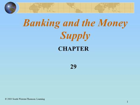 1 Banking and the Money Supply CHAPTER 29 © 2003 South-Western/Thomson Learning.