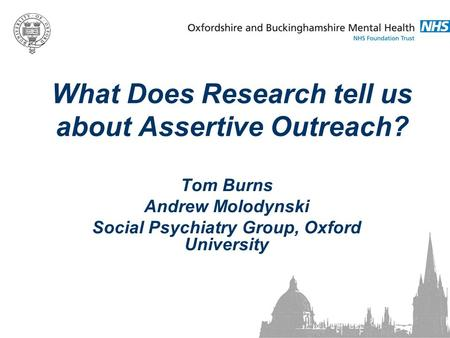 What Does Research tell us about Assertive Outreach? Tom Burns Andrew Molodynski Social Psychiatry Group, Oxford University.