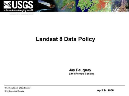 U.S. Department of the Interior U.S. Geological Survey Landsat 8 Data Policy April 14, 2006 Jay Feuquay Land Remote Sensing.