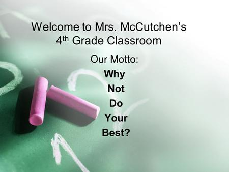 Welcome to Mrs. McCutchen's 4 th Grade Classroom Our Motto: Why Not Do Your Best?