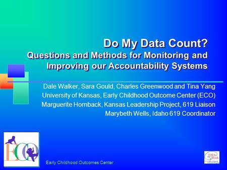 Early Childhood Outcomes Center Do My Data Count? Questions and Methods for Monitoring and Improving our Accountability Systems Dale Walker, Sara Gould,