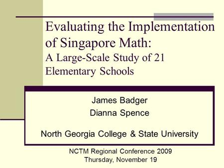 Evaluating the Implementation of Singapore Math: A Large-Scale Study of 21 Elementary Schools James Badger Dianna Spence North Georgia College & State.