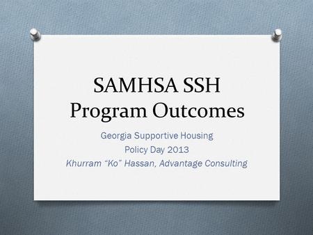 "SAMHSA SSH Program Outcomes Georgia Supportive Housing Policy Day 2013 Khurram ""Ko"" Hassan, Advantage Consulting."