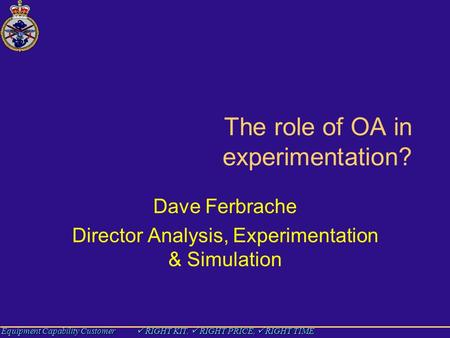 Equipment Capability Customer RIGHT KIT, RIGHT PRICE, RIGHT TIME The role of OA in experimentation? Dave Ferbrache Director Analysis, Experimentation &