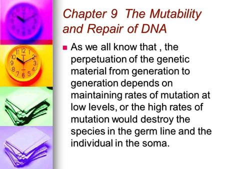 Chapter 9 The Mutability and Repair of DNA As we all know that, the perpetuation of the genetic material from generation to generation depends on maintaining.