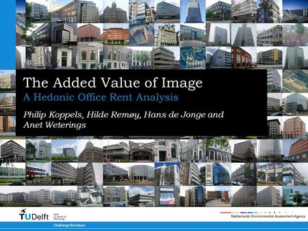 Challenge the future Delft University of Technology The Added Value of Image A Hedonic Office Rent Analysis Philip Koppels, Hilde Remøy, Hans de Jonge.