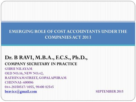 EMERGING ROLE OF COST ACCOUNTANTS UNDER THE COMPANIES ACT 2013 Dr. B RAVI, M.B.A., F.C.S., Ph.D., COMPANY SECRETARY IN PRACTICE GURU NILAYAM OLD NO.16,