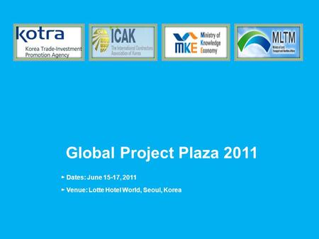 Global Project Plaza 2011 ► Dates: June 15-17, 2011 ► Venue: Lotte Hotel World, Seoul, Korea.