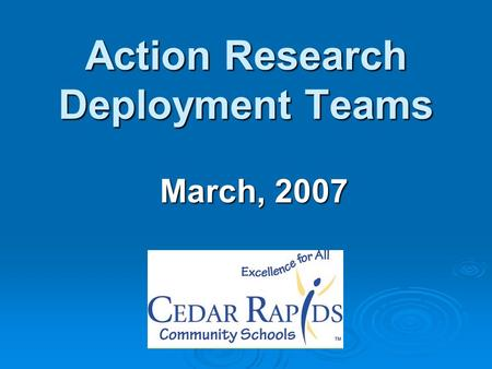 Action Research Deployment Teams March, 2007. Agenda  Team reflection  Completing the PDSA cycle  Team planning for continuous improvement.