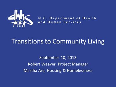 Transitions to Community Living September 10, 2013 Robert Weaver, Project Manager Martha Are, Housing & Homelessness.