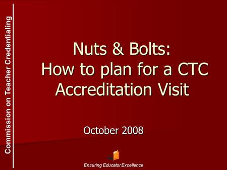 Commission on Teacher Credentialing Ensuring Educator Excellence Nuts & Bolts: How to plan for a CTC Accreditation Visit October 2008.
