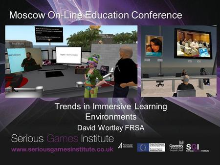 Moscow On-Line Education Conference Trends in Immersive Learning Environments David Wortley FRSA.