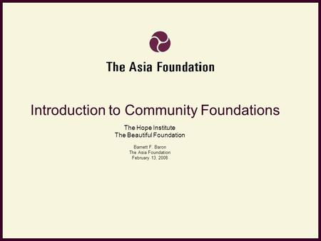Introduction to Community Foundations The Hope Institute The Beautiful Foundation Barnett F. Baron The Asia Foundation February 13, 2008.
