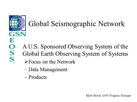 A U.S. Sponsored Observing System of the Global Earth Observing System of Systems  Focus on the Network –Data Management –Products Global Seismographic.