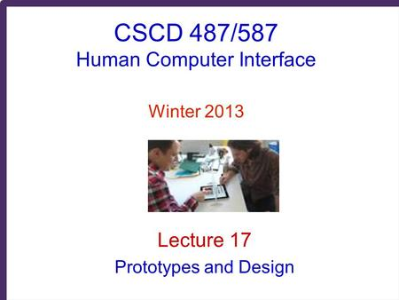 CSCD 487/587 Human Computer Interface Winter 2013 Lecture 17 Prototypes and Design.