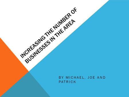 INCREASING THE NUMBER OF BUSINESSES IN THE AREA BY MICHAEL, JOE AND PATRICK.