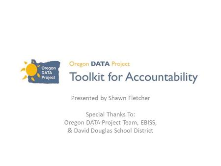 Presented by Shawn Fletcher Special Thanks To: Oregon DATA Project Team, EBISS, & David Douglas School District.
