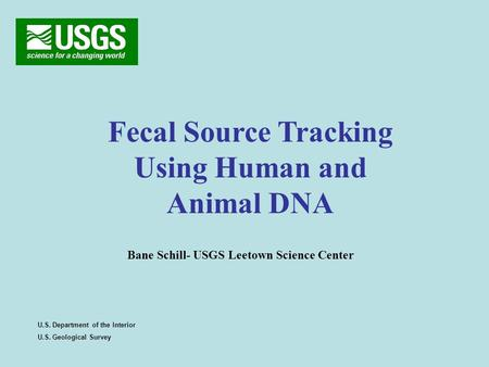 Fecal Source Tracking Using Human and Animal DNA U.S. Department of the Interior U.S. Geological Survey Bane Schill- USGS Leetown Science Center.
