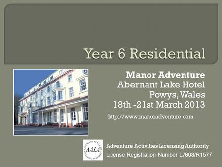 Manor Adventure Abernant Lake Hotel Powys, Wales 18th -21st March 2013 License Registration Number L7608/R1577 Adventure Activities Licensing Authority.