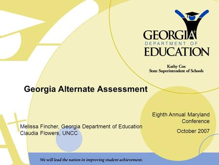 Georgia Alternate Assessment Eighth Annual Maryland Conference October 2007 Melissa Fincher, Georgia Department of Education Claudia Flowers, UNCC.