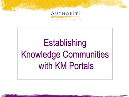 O n l y f r o m S y n e r g i s t i c s Establishing Knowledge Communities with KM Portals.