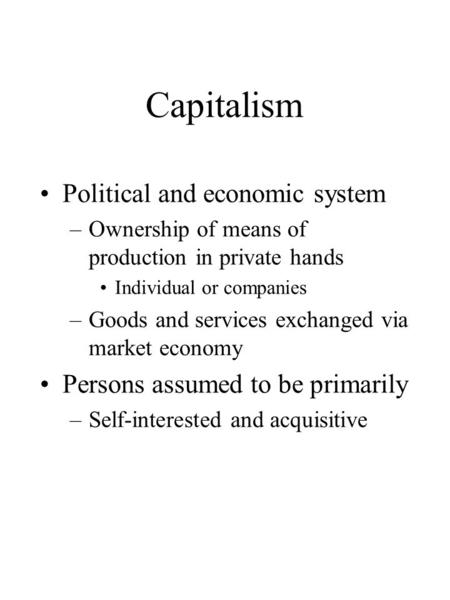 Capitalism Political and economic system –Ownership of means of production in private hands Individual or companies –Goods and services exchanged via market.