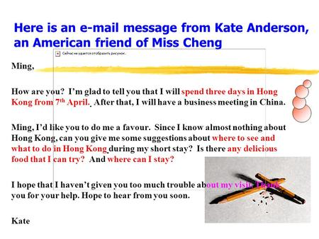 Here is an e-mail message from Kate Anderson, an American friend of Miss Cheng Ming, How are you? I'm glad to tell you that I will spend three days in.