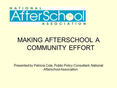 MAKING AFTERSCHOOL A COMMUNITY EFFORT Presented by Patricia Cole, Public Policy Consultant, National Afterschool Association.