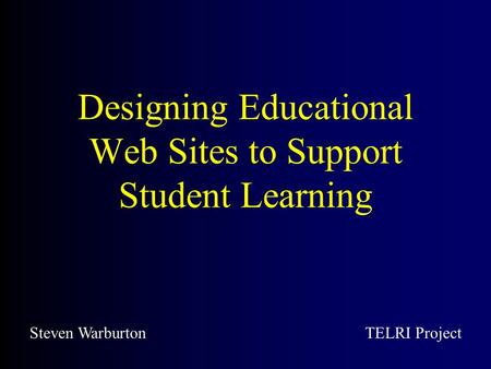 Designing Educational Web Sites to Support Student Learning Steven WarburtonTELRI Project.