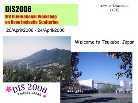DIS2006 XIV International Workshop on Deep Inelastic Scattering Welcome to Tsukuba, Japan Katsuo Tokushuku (KEK) 20/April/2006 - 24/April/2006.
