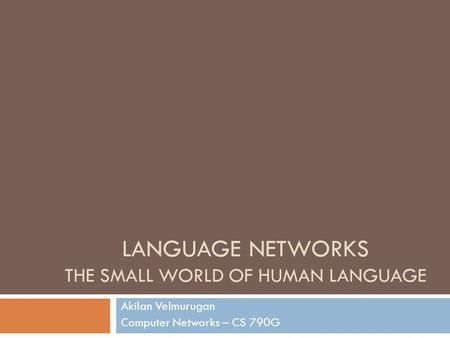 LANGUAGE NETWORKS THE SMALL WORLD OF HUMAN LANGUAGE Akilan Velmurugan Computer Networks – CS 790G.