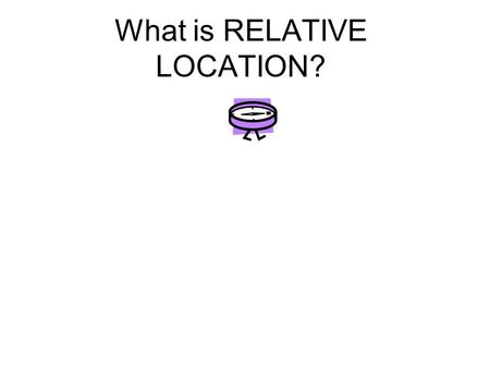 What is RELATIVE LOCATION?. It describes where one place is in relationship to another place.