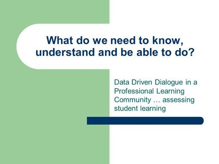 What do we need to know, understand and be able to do? Data Driven Dialogue in a Professional Learning Community … assessing student learning.