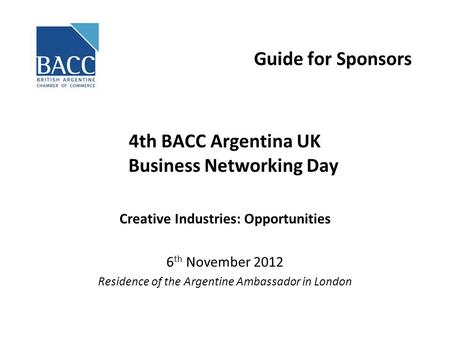 Guide for Sponsors 4th BACC Argentina UK Business Networking Day Creative Industries: Opportunities 6 th November 2012 Residence of the Argentine Ambassador.