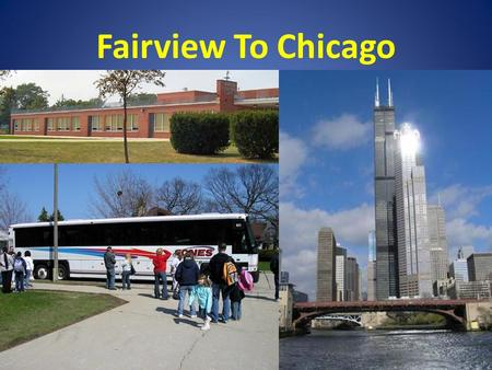 Fairview To Chicago. Why Send Your Student? This is a once in a lifetime experience where students will have the unique opportunity to experience the.
