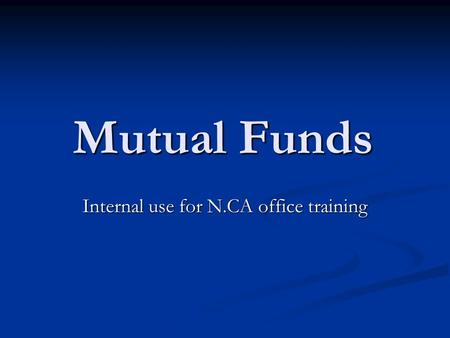 Mutual Funds Internal use for N.CA office training.
