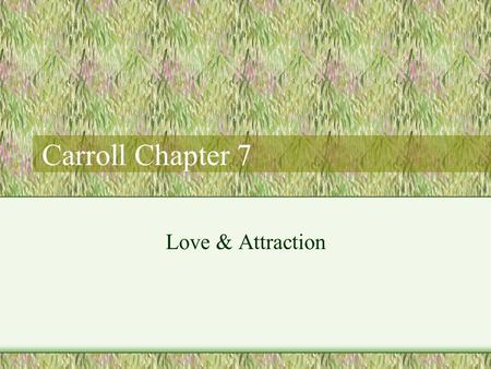 Carroll Chapter 7 Love & Attraction. Attraction Physical attraction key component –Universals Clean skin, teeth, hair, muscle tone, steady gate –Vast.