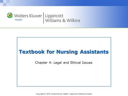 Copyright © 2012 Wolters Kluwer Health | Lippincott Williams & Wilkins Textbook for Nursing Assistants Chapter 4: Legal and Ethical Issues.
