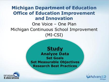 Michigan Department of Education Office of Education Improvement and Innovation One Voice – One Plan Michigan Continuous School Improvement (MI-CSI) Study.