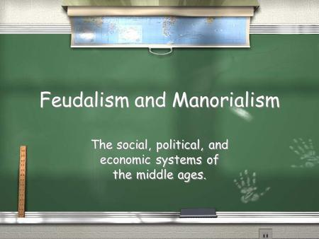 Feudalism and Manorialism The social, political, and economic systems of the middle ages.