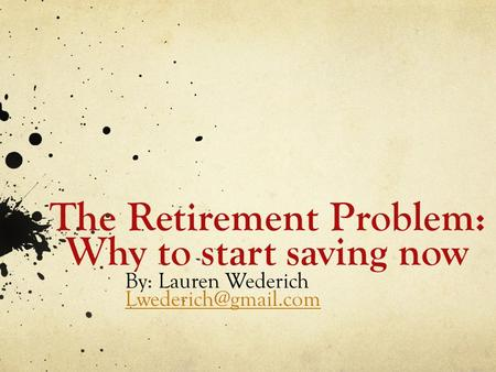 The Retirement Problem: Why to start saving now By: Lauren Wederich